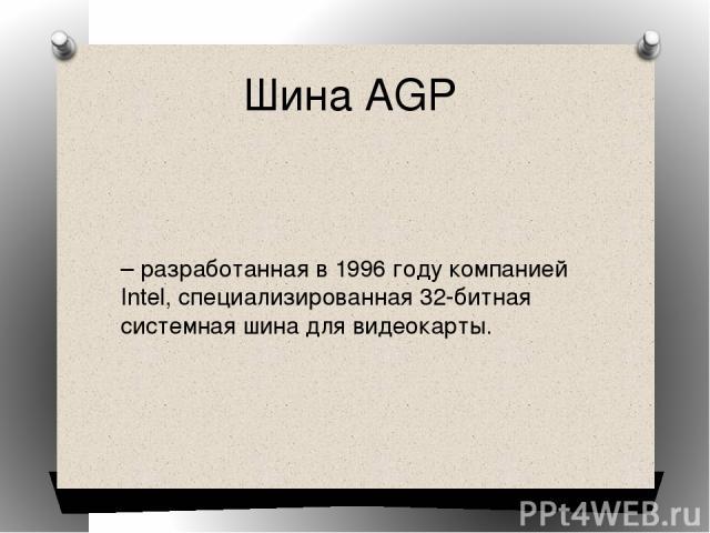 Шина AGP – разработанная в 1996 году компанией Intel, специализированная 32-битная системная шина для видеокарты.