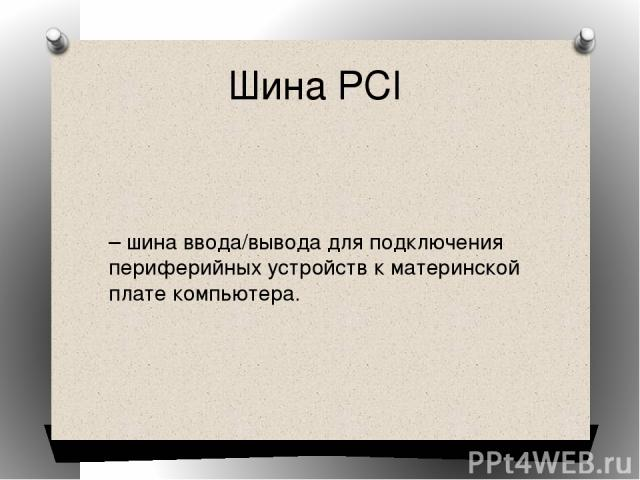 Шина PCI – шина ввода/вывода для подключения периферийных устройств к материнской плате компьютера.