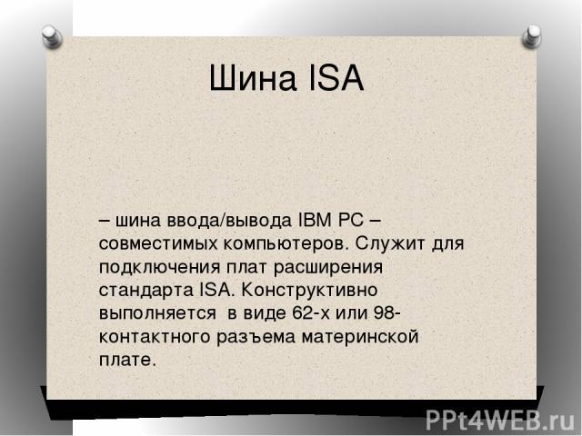 Шина ISA – шина ввода/вывода IBM PC – совместимых компьютеров. Служит для подключения плат расширения стандарта ISA. Конструктивно выполняется в виде 62-х или 98-контактного разъема материнской плате.