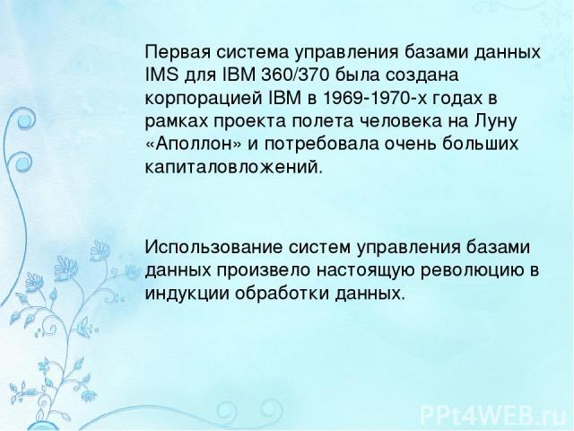 Первая система управления базами данных IMS для IBM 360/370 была создана корпорацией IBM в 1969-1970-х годах в рамках проекта полета человека на Луну «Аполлон» и потребовала очень больших капиталовложений. Использование систем управления базами данн…