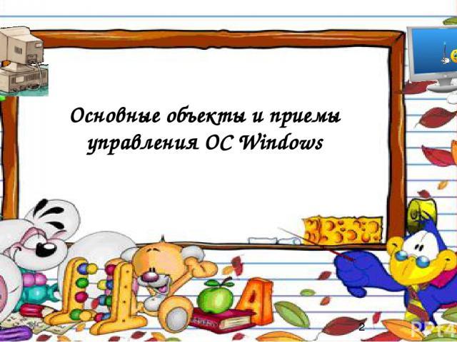 Основные объекты и приемы управления ОС Windows