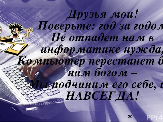 Друзья мои! Поверьте: год за годом, Не отпадет нам в информатике нужда, Компьютер перестанет быть нам богом – Мы подчиним его себе, и – НАВСЕГДА!