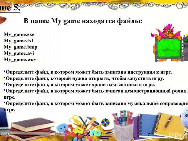 В папке My game находятся файлы: My_game.exe My_game.txt My_game.bmp My_game.avi My_game.wav Определите файл, в котором может быть записана инструкция к игре. Определите файл, который нужно открыть, чтобы запустить игру. Определите файл, в котором м…