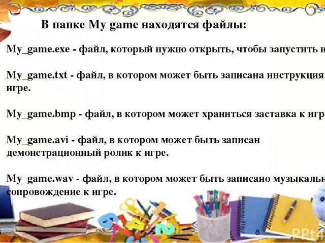 В папке My game находятся файлы: My_game.exe - файл, который нужно открыть, чтобы запустить игру. My_game.txt - файл, в котором может быть записана инструкция к игре. My_game.bmp - файл, в котором может храниться заставка к игре. My_game.avi - файл,…