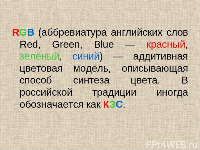 RGB (аббревиатура английских слов Red, Green, Blue — красный, зелёный, синий) — аддитивная цветовая модель, описывающая способ синтеза цвета. В российской традиции иногда обозначается как КЗС.