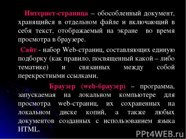 Интернет-страница – обособленный документ, хранящийся в отдельном файле и включающий в себя текст, отображаемый на экране во время просмотра в браузере. Сайт - набор Web-страниц, составляющих единую подборку (как правило, посвященный какой – либо те…