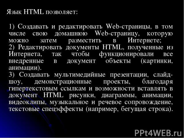 Язык HTML позволяет: 1) Создавать и редактировать Web-страницы, в том числе свою домашнюю Web-страницу, которую можно затем разместить в Интернете; 2) Редактировать документы HTML, полученные из Интернета, так чтобы функционировали все внедренные…