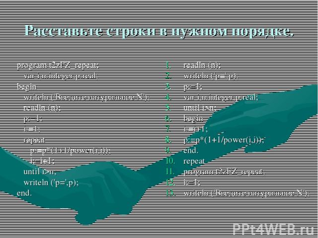 Расставьте строки в нужном порядке. program t2zFZ_repeat; var i,n:integer;p:real; begin writeln ('Введите натуральное N'); readln (n); p:=1; i:=1; repeat p:=p*(1+1/power(i,i)); i:=i+1; until i>n; writeln ('p=',p); end. readln (n); writeln ('p=',p); …