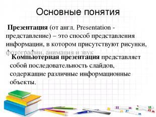 Основные понятия Презентация (от англ. Presentation - представление) – это спосо