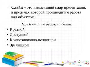 Слайд – это наименьший кадр презентации, в пределах которой производится работа