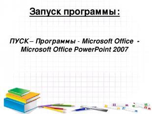 Запуск программы: ПУСК – Программы - Microsoft Office - Microsoft Office PowerPo