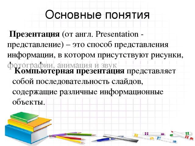 Основные понятия Презентация (от англ. Presentation - представление) – это способ представления информации, в котором присутствуют рисунки, фотографии, анимация и звук Компьютерная презентация представляет собой последовательность слайдов, содержащи…