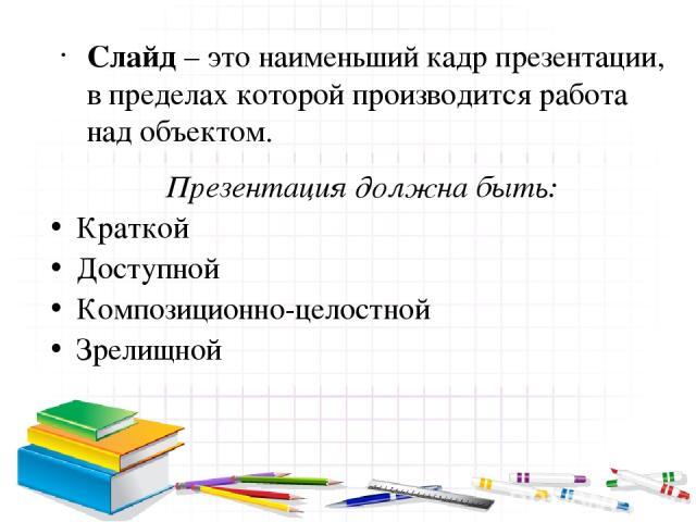 Слайд – это наименьший кадр презентации, в пределах которой производится работа над объектом. Презентация должна быть: Краткой Доступной Композиционно-целостной Зрелищной
