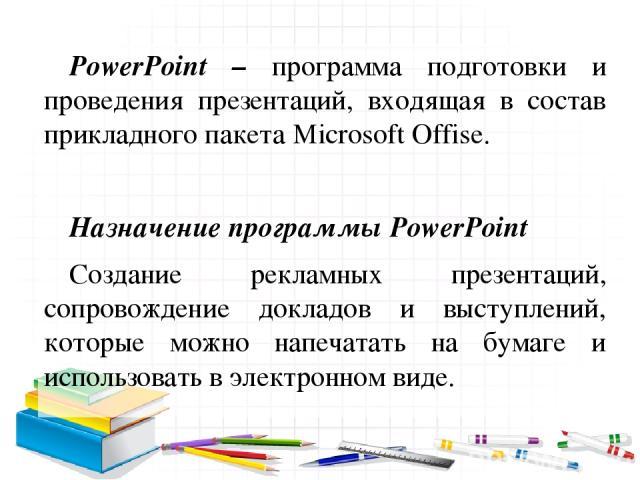 PowerPoint – программа подготовки и проведения презентаций, входящая в состав прикладного пакета Microsoft Offise. Назначение программы PowerPoint Создание рекламных презентаций, сопровождение докладов и выступлений, которые можно напечатать на бума…