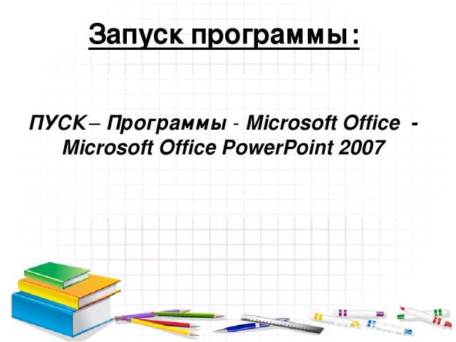 Запуск программы: ПУСК – Программы - Microsoft Office - Microsoft Office PowerPoint 2007