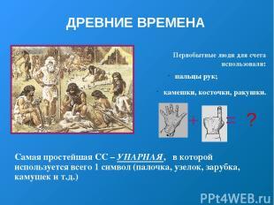ДРЕВНИЕ ВРЕМЕНА Первобытные люди для счета использовали: пальцы рук; камешки, ко
