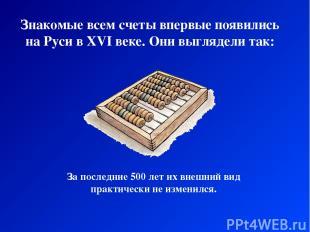 Знакомые всем счеты впервые появились на Руси в XVI веке. Они выглядели так: За