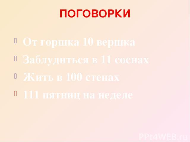 ПОГОВОРКИ От горшка 10 вершка Заблудиться в 11 соснах Жить в 100 стенах 111 пятниц на неделе