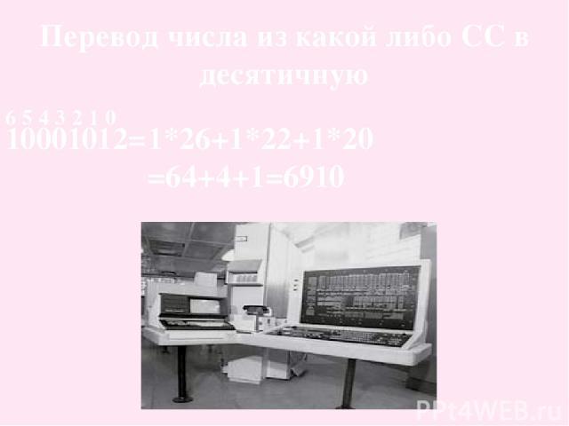Перевод числа из какой либо СС в десятичную 10001012= 6 5 4 3 2 1 0 1*26+1*22+1*20 =64+4+1=6910