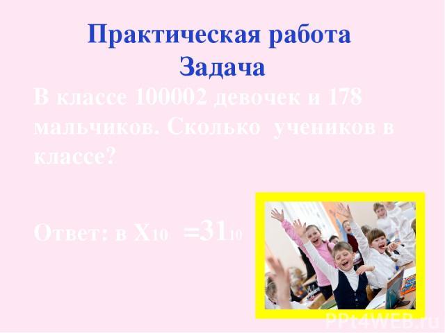 Практическая работа Задача В классе 100002 девочек и 178 мальчиков. Сколько учеников в классе? Ответ: в X10 =3110