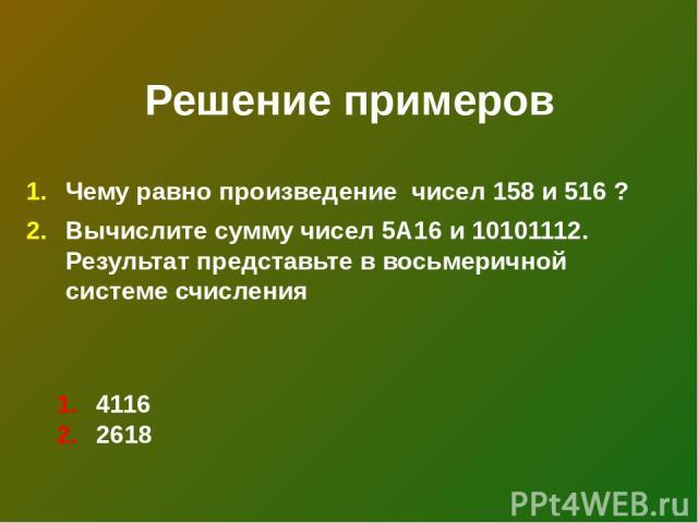 Решение примеров Чему равно произведение чисел 158 и 516 ? Вычислите сумму чисел 5А16 и 10101112. Результат представьте в восьмеричной системе счисления 4116 2618