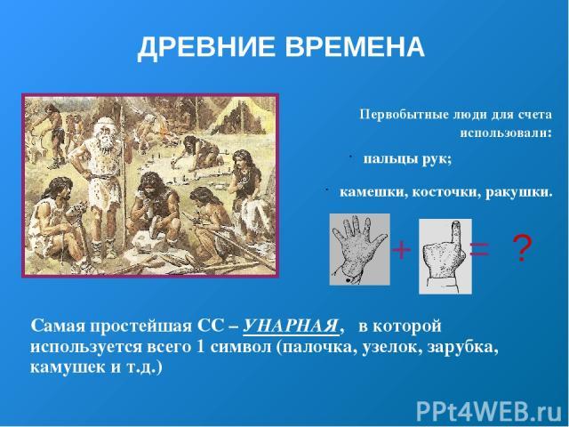 ДРЕВНИЕ ВРЕМЕНА Первобытные люди для счета использовали: пальцы рук; камешки, косточки, ракушки. Самая простейшая СС – УНАРНАЯ, в которой используется всего 1 символ (палочка, узелок, зарубка, камушек и т.д.) + = ?