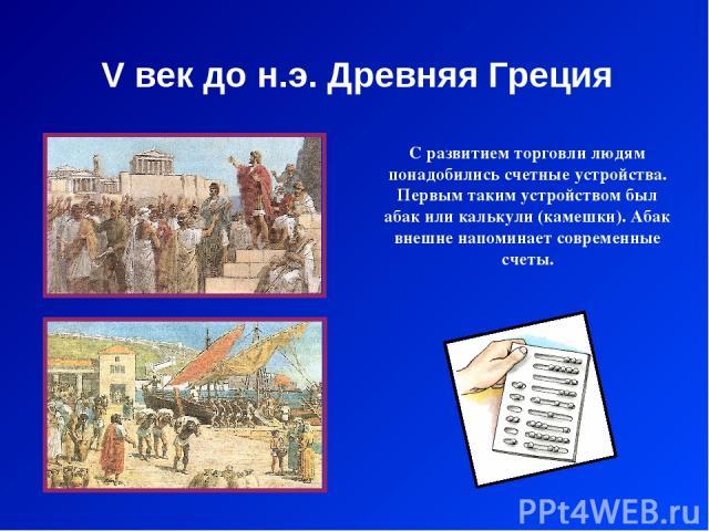 V век до н.э. Древняя Греция С развитием торговли людям понадобились счетные устройства. Первым таким устройством был абак или калькули (камешки). Абак внешне напоминает современные счеты.