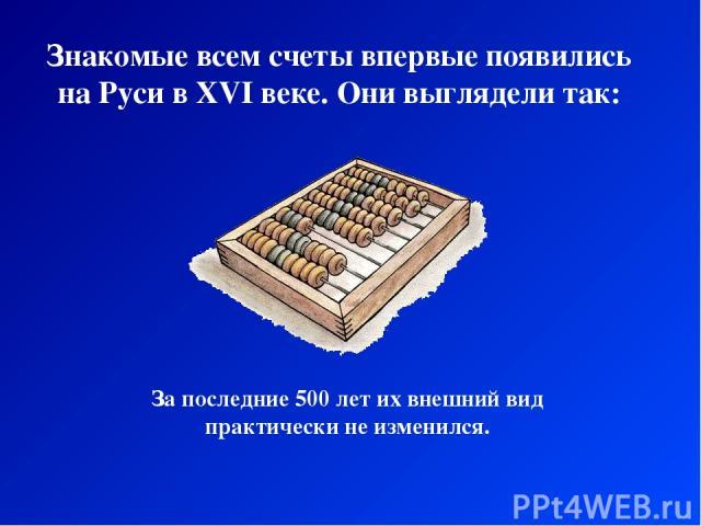 Знакомые всем счеты впервые появились на Руси в XVI веке. Они выглядели так: За последние 500 лет их внешний вид практически не изменился.