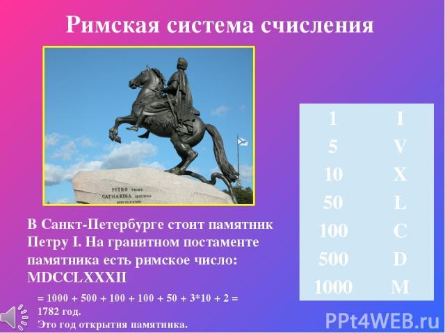 Римская система счисления В Санкт-Петербурге стоит памятник Петру I. На гранитном постаменте памятника есть римское число: MDCCLXXXII Предполагаемое происхождение римских чисел = 1000 + 500 + 100 + 100 + 50 + 3*10 + 2 = 1782 год. Это год открытия па…