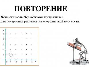 ПОВТОРЕНИЕ Исполнитель Чертёжник предназначен для построения рисунков на координ