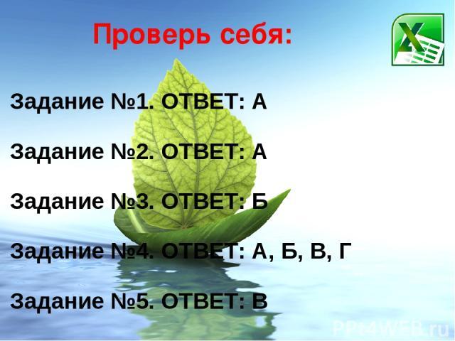 Проверь себя: Задание №1. ОТВЕТ: А Задание №2. ОТВЕТ: А Задание №3. ОТВЕТ: Б Задание №4. ОТВЕТ: А, Б, В, Г Задание №5. ОТВЕТ: В