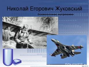 Николай Егорович Жуковский Основоположник аэродинамики