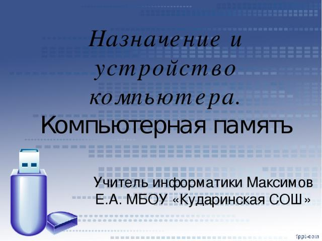 Назначение и устройство компьютера. Компьютерная память Учитель информатики Максимов Е.А. МБОУ «Кударинская СОШ» *