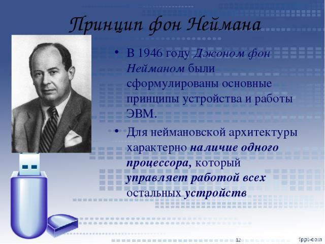 Принцип фон Неймана В 1946 году Джоном фон Нейманом были сформулированы основные принципы устройства и работы ЭВМ. Для неймановской архитектуры характерно наличие одного процессора, который управляет работой всех остальных устройств *