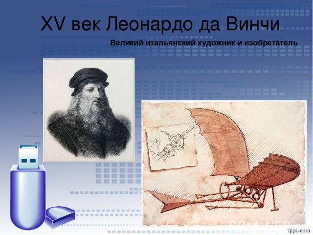 XV век Леонардо да Винчи Великий итальянский художник и изобретатель
