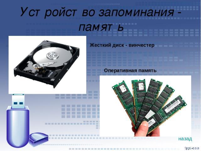 Устройство запоминания - память Жесткий диск - винчестер Оперативная память назад