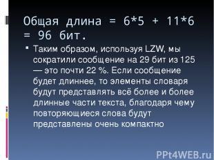 Общая длина = 6*5 + 11*6 = 96 бит. Таким образом, используя LZW, мы сократили со