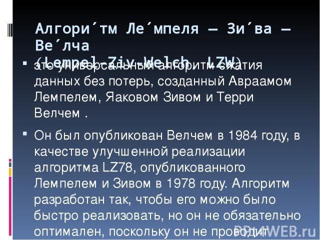 Алгори тм Ле мпеля — Зи ва — Ве лча (Lempel-Ziv-Welch, LZW) это универсальный алгоритм сжатия данных без потерь, созданный Авраамом Лемпелем, Яаковом Зивом и Терри Велчем . Он был опубликован Велчем в 1984 году, в качестве улучшенной реализации алго…