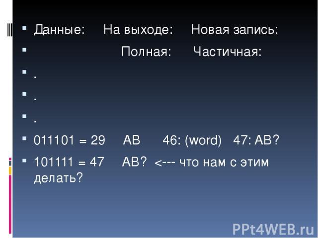 Данные: На выходе: Новая запись: Полная: Частичная: . . . 011101 = 29 AB 46: (word) 47: AB? 101111 = 47 AB?