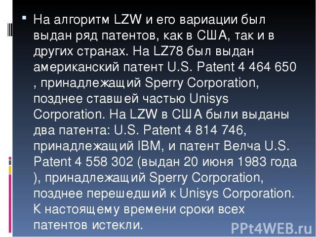 На алгоритм LZW и его вариации был выдан ряд патентов, как в США, так и в других странах. На LZ78 был выдан американский патент U.S. Patent 4 464 650, принадлежащий Sperry Corporation, позднее ставшей частью Unisys Corporation. На LZW в США были выд…