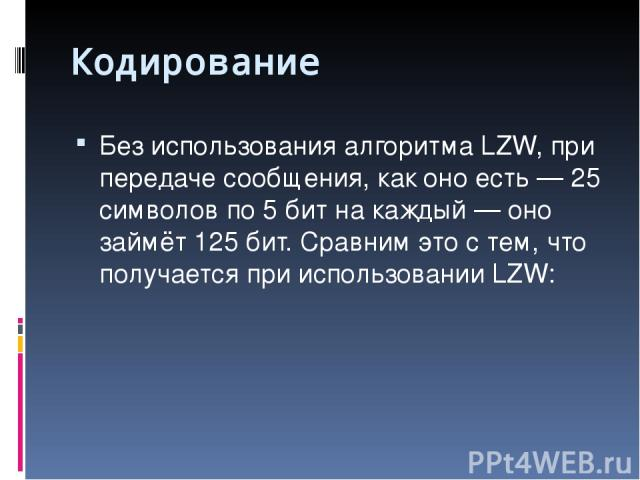 Кодирование Без использования алгоритма LZW, при передаче сообщения, как оно есть — 25 символов по 5 бит на каждый — оно займёт 125 бит. Сравним это с тем, что получается при использовании LZW: