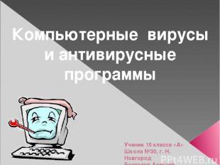 Компьютерные вирусы и антивирусные программы Ученик 10 класса «А» Школа №30, г.