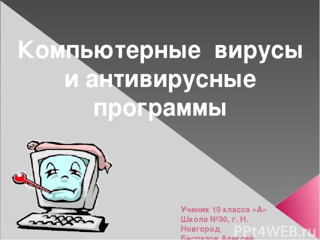 Компьютерные вирусы и антивирусные программы Ученик 10 класса «А» Школа №30, г. Н. Новгород Беспалов Алексей .