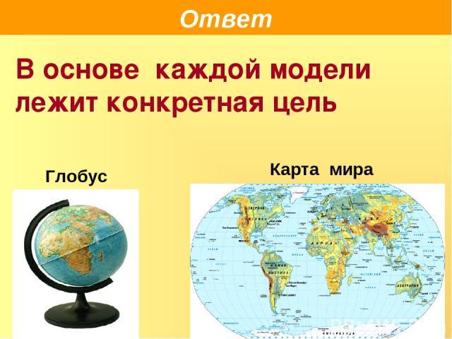 Ответ В основе каждой модели лежит конкретная цель Глобус Карта мира