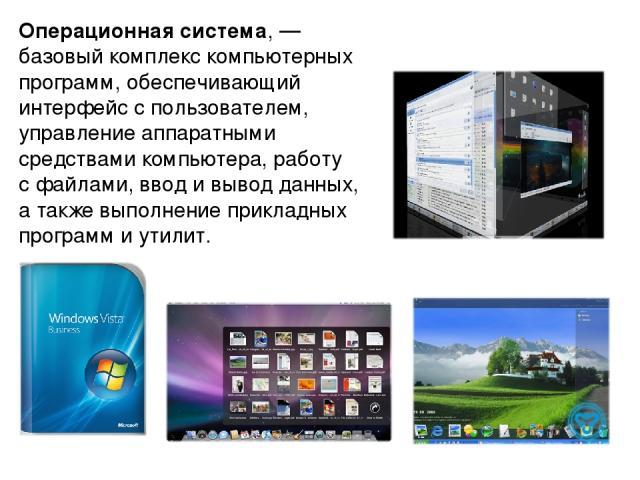 Операцио нная систе ма, — базовый комплекс компьютерных программ, обеспечивающий интерфейс с пользователем, управление аппаратными средствами компьютера, работу с файлами, ввод и вывод данных, а также выполнение прикладных программ и утилит.
