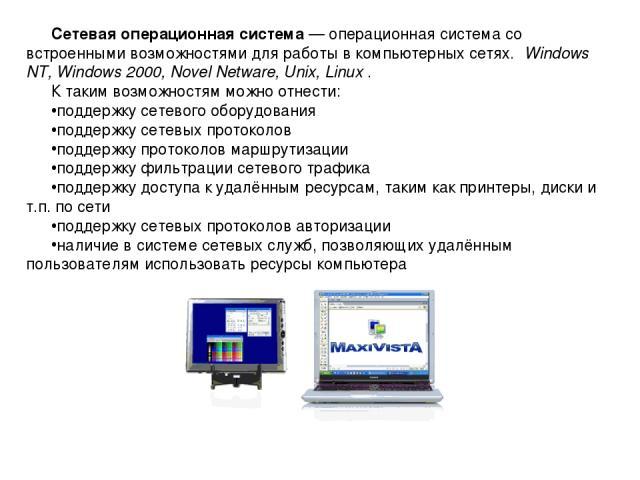 Сетевая операционная система — операционная система со встроенными возможностями для работы в компьютерных сетях. Windows NT, Windows 2000, Novel Netware, Unix, Linux . К таким возможностям можно отнести: поддержку сетевого оборудования поддержку се…