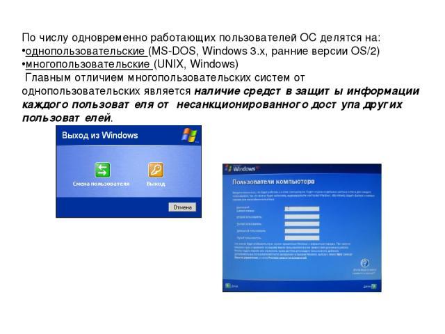 По числу одновременно работающих пользователей ОС делятся на: однопользовательские (MS-DOS, Windows 3.x, ранние версии OS/2) многопользовательские (UNIX, Windows) Главным отличием многопользовательских систем от однопользовательских является наличие…