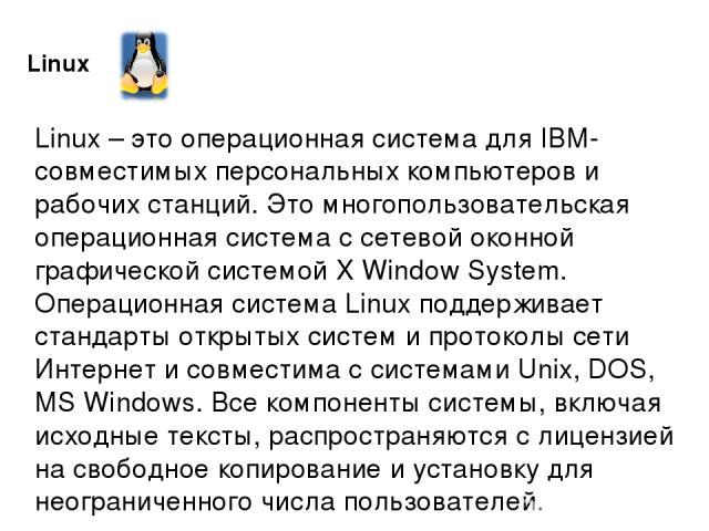 Linux Linux – это операционная система для IBM-совместимых персональных компьютеров и рабочих станций. Это многопользовательская операционная система с сетевой оконной графической системой X Window System. Операционная система Linux поддерживает ста…