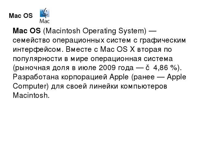 Mac OS Mac OS (Macintosh Operating System)— семейство операционных систем с графическим интерфейсом. Вместе с Mac OS X вторая по популярности в мире операционная система (рыночная доля в июле 2009 года— ▼4,86%). Разработана корпорацией Apple (ран…