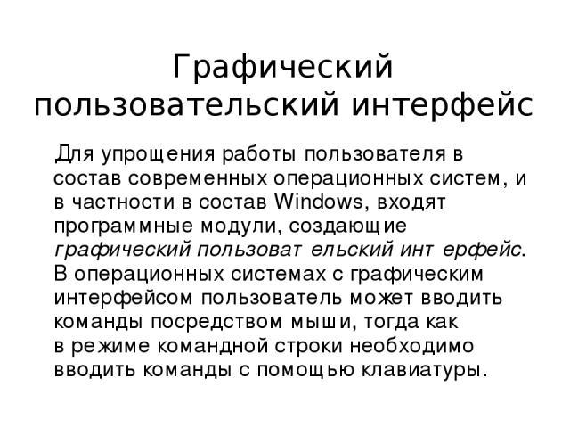 Графический пользовательский интерфейс Для упрощения работы пользователя в состав современных операционных систем, и в частности в состав Windows, входят программные модули, создающие графический пользовательский интерфейс. В операционных системах с…